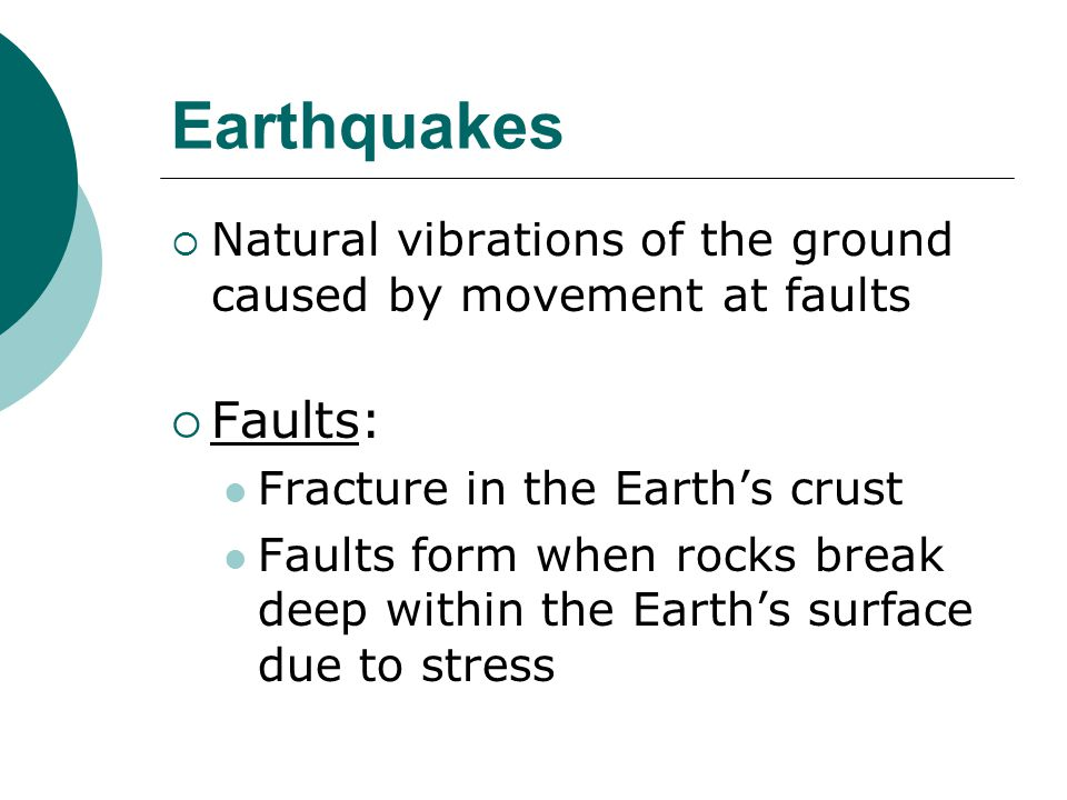  Natural vibrations of the ground caused by movement at faults  Faults: Fracture in the Earth's crust Faults form when rocks break deep within the Earth's surface due to stress