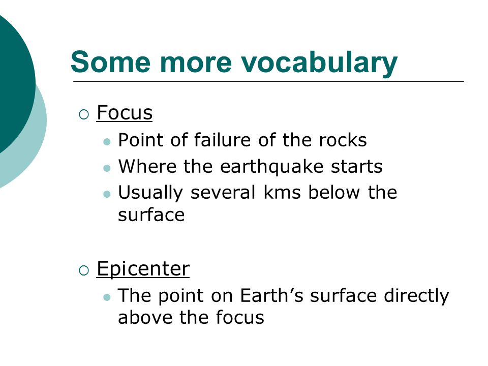 Some more vocabulary  Focus Point of failure of the rocks Where the earthquake starts Usually several kms below the surface  Epicenter The point on Earth's surface directly above the focus
