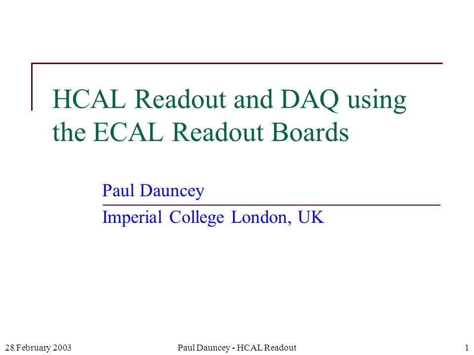 28 February 2003Paul Dauncey - HCAL Readout1 HCAL Readout and DAQ using the ECAL Readout Boards Paul Dauncey Imperial College London, UK