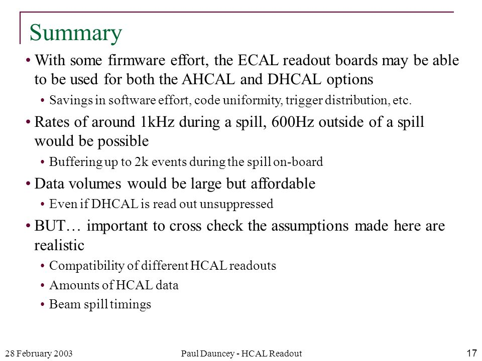 28 February 2003Paul Dauncey - HCAL Readout17 With some firmware effort, the ECAL readout boards may be able to be used for both the AHCAL and DHCAL options Savings in software effort, code uniformity, trigger distribution, etc.