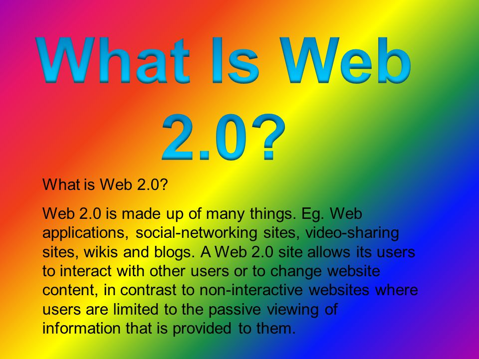 What is Web 2.0. Web 2.0 is made up of many things.