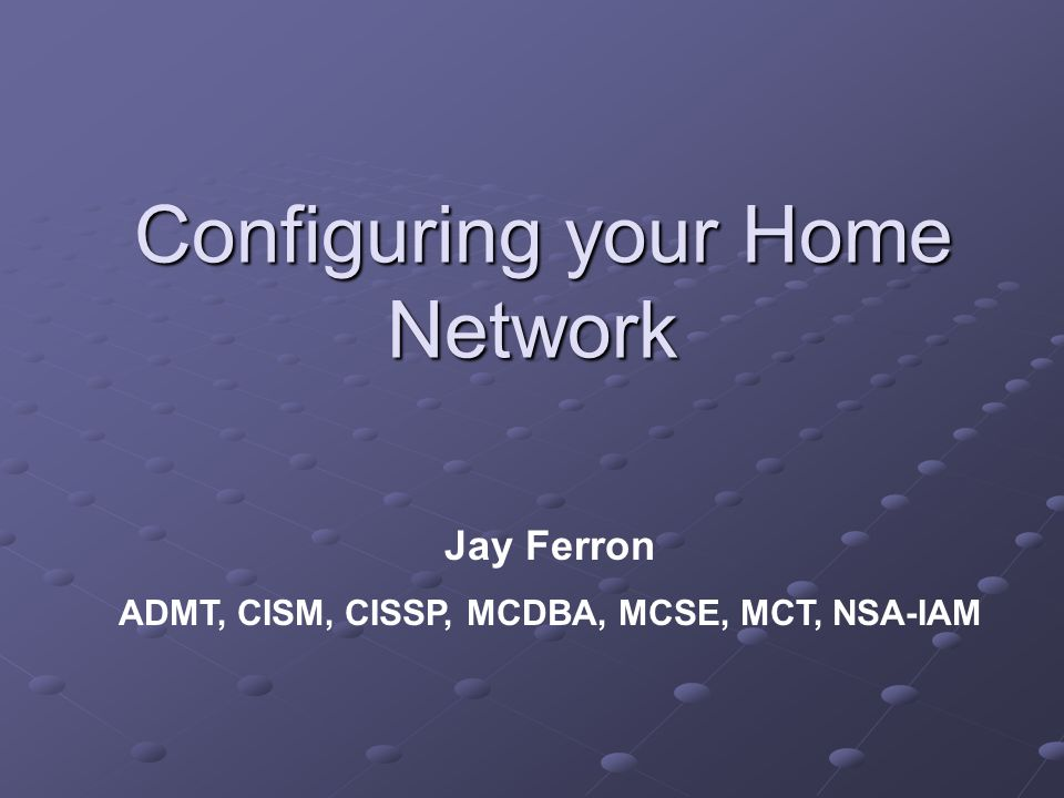 Configuring your Home Network Configuring your Home Network Jay Ferron ADMT, CISM, CISSP, MCDBA, MCSE, MCT, NSA-IAM