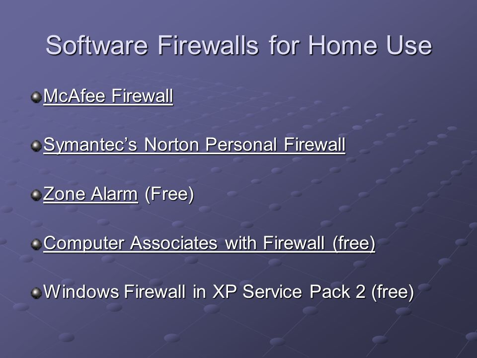 Software Firewalls for Home Use McAfee Firewall McAfee Firewall Symantec's Norton Personal Firewall Symantec's Norton Personal Firewall Zone AlarmZone Alarm (Free) Zone Alarm Computer Associates with Firewall (free) Computer Associates with Firewall (free) Windows Firewall in XP Service Pack 2 (free)
