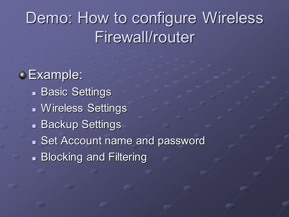 Demo: How to configure Wireless Firewall/router Example: Basic Settings Basic Settings Wireless Settings Wireless Settings Backup Settings Backup Settings Set Account name and password Set Account name and password Blocking and Filtering Blocking and Filtering