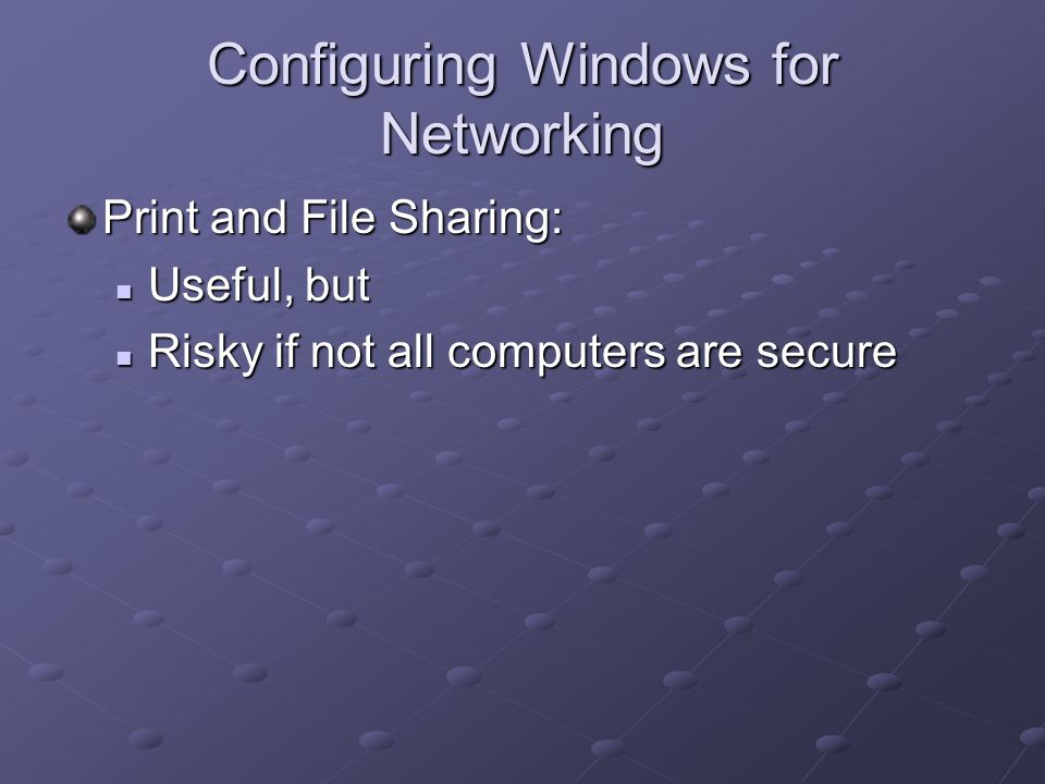 Configuring Windows for Networking Print and File Sharing: Useful, but Useful, but Risky if not all computers are secure Risky if not all computers are secure
