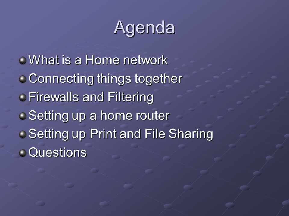Agenda What is a Home network Connecting things together Firewalls and Filtering Setting up a home router Setting up Print and File Sharing Questions
