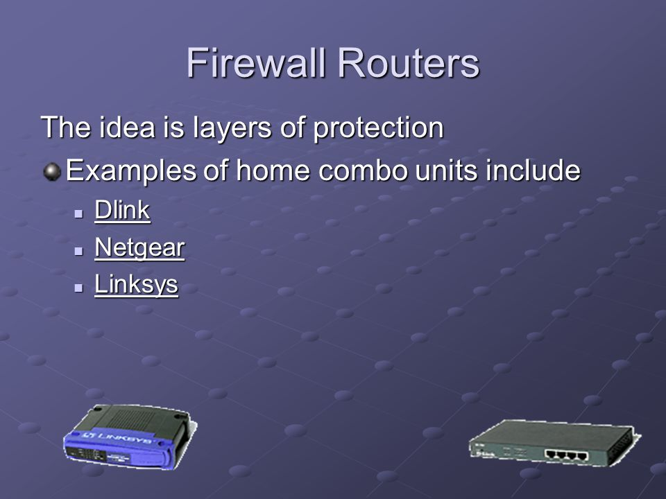 Firewall Routers The idea is layers of protection Examples of home combo units include Dlink Dlink Dlink Netgear Netgear Netgear Linksys Linksys Linksys