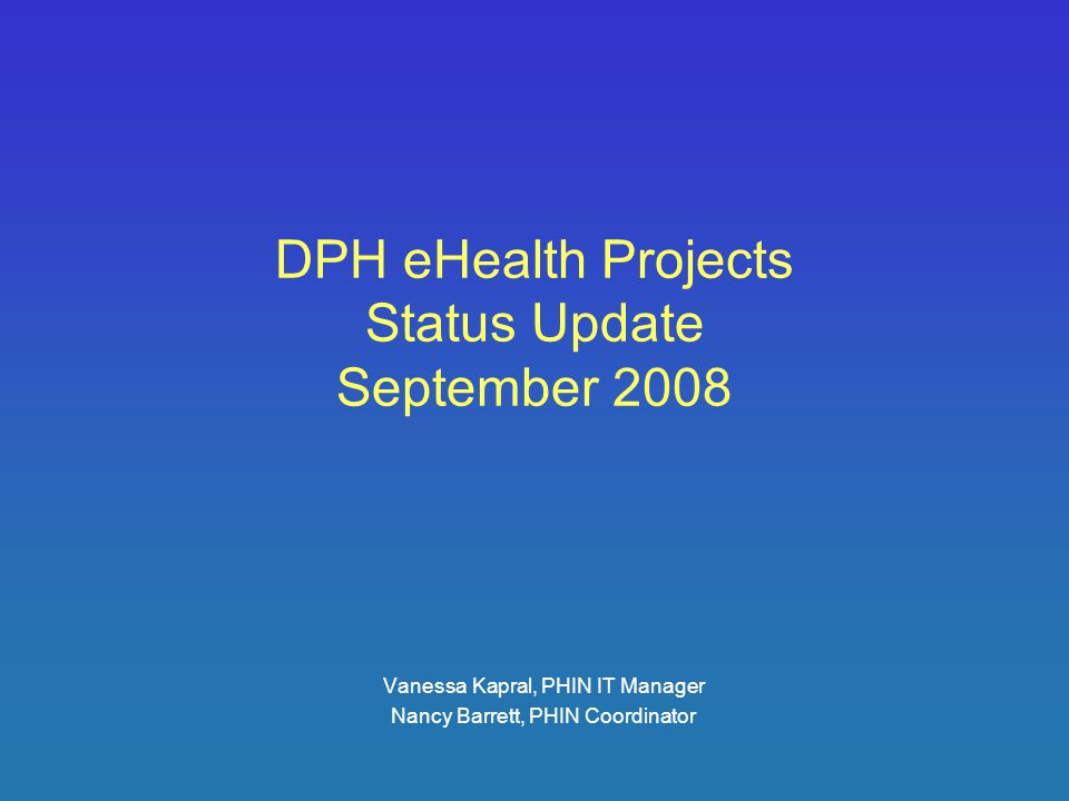 DPH eHealth Projects Status Update September 2008 Vanessa Kapral, PHIN IT Manager Nancy Barrett, PHIN Coordinator