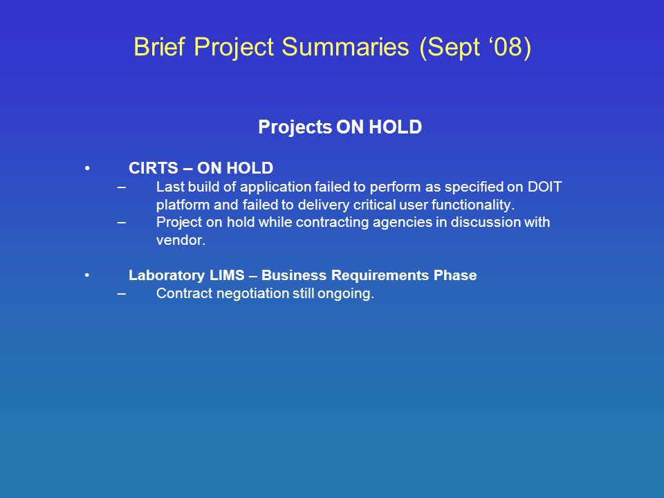 Brief Project Summaries (Sept '08) Projects ON HOLD CIRTS – ON HOLD –Last build of application failed to perform as specified on DOIT platform and failed to delivery critical user functionality.