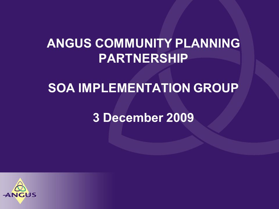 ANGUS COMMUNITY PLANNING PARTNERSHIP SOA IMPLEMENTATION GROUP 3 December 2009