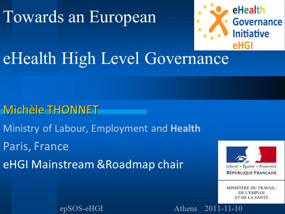 Towards an European eHealth High Level Governance Michèle THONNET Ministry of Labour, Employment and Health Paris, France eHGI Mainstream &Roadmap chair epSOS-eHGIAthens