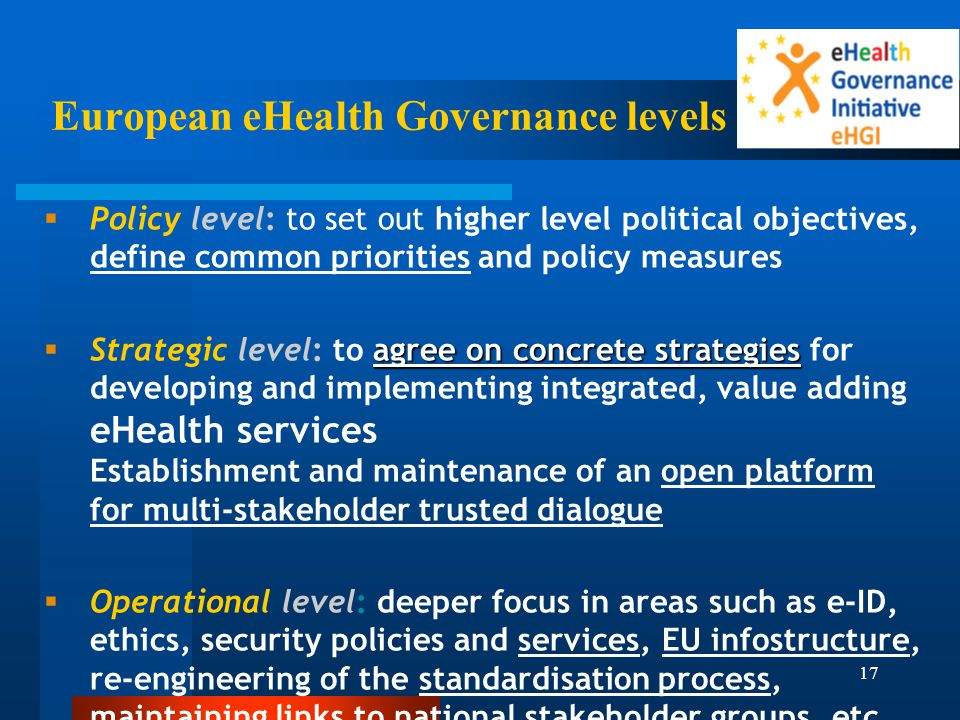 17 European eHealth Governance levels   Policy level: to set out higher level political objectives, define common priorities and policy measures  agree on concrete strategies  Strategic level: to agree on concrete strategies for developing and implementing integrated, value adding eHealth services Establishment and maintenance of an open platform for multi-stakeholder trusted dialogue   Operational level: deeper focus in areas such as e-ID, ethics, security policies and services, EU infostructure, re-engineering of the standardisation process, maintaining links to national stakeholder groups, etc.