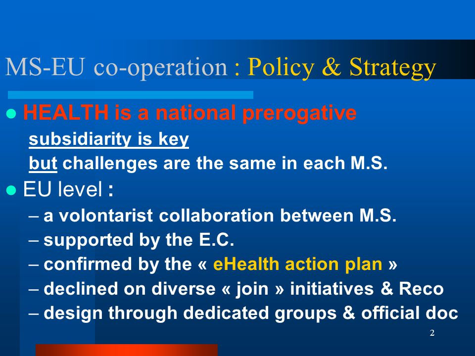 2 MS-EU co-operation : Policy & Strategy HEALTH is a national prerogative subsidiarity is key but challenges are the same in each M.S.
