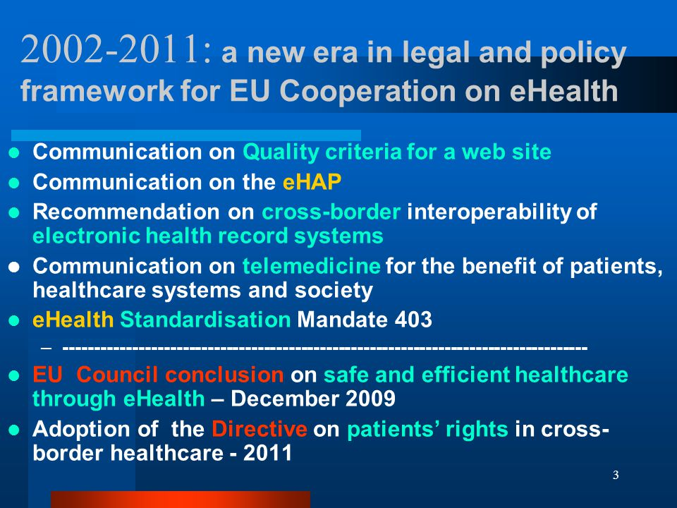 : a new era in legal and policy framework for EU Cooperation on eHealth Communication on Quality criteria for a web site Communication on the eHAP Recommendation on cross-border interoperability of electronic health record systems Communication on telemedicine for the benefit of patients, healthcare systems and society eHealth Standardisation Mandate 403 – EU Council conclusion on safe and efficient healthcare through eHealth – December 2009 Adoption of the Directive on patients' rights in cross- border healthcare