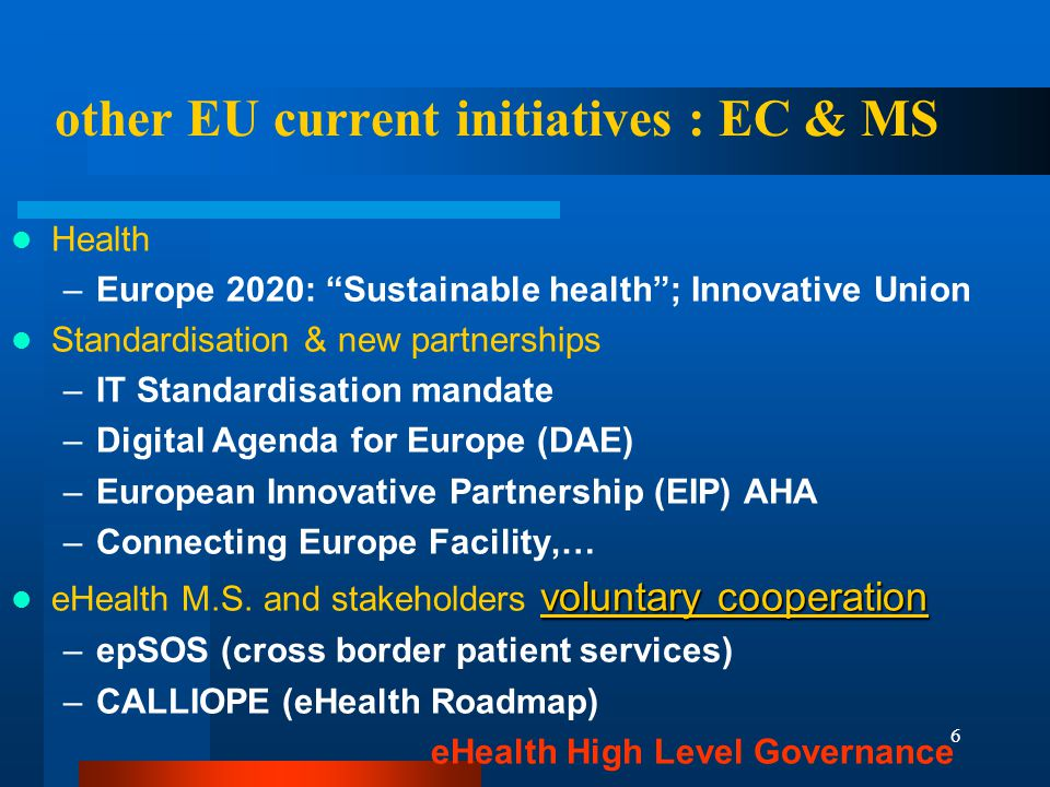 6 other EU current initiatives : EC & MS Health –Europe 2020: Sustainable health ; Innovative Union Standardisation & new partnerships –IT Standardisation mandate –Digital Agenda for Europe (DAE) –European Innovative Partnership (EIP) AHA –Connecting Europe Facility,… voluntary cooperation eHealth M.S.