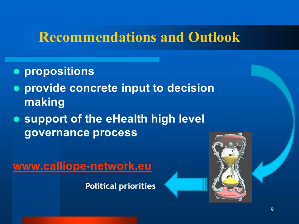 9 Recommendations and Outlook propositions provide concrete input to decision making support of the eHealth high level governance process   Political priorities