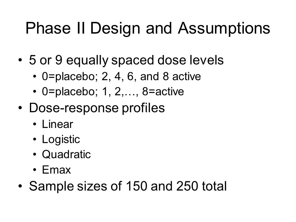 Phase II Design and Assumptions 5 or 9 equally spaced dose levels 0=placebo; 2, 4, 6, and 8 active 0=placebo; 1, 2,…, 8=active Dose-response profiles Linear Logistic Quadratic Emax Sample sizes of 150 and 250 total