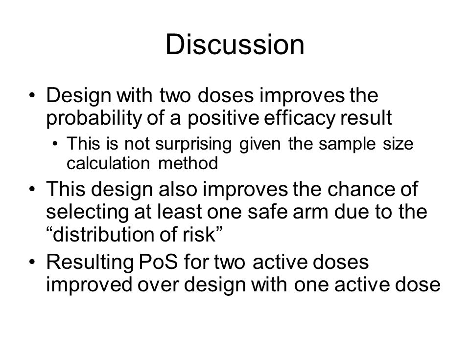 Discussion Design with two doses improves the probability of a positive efficacy result This is not surprising given the sample size calculation method This design also improves the chance of selecting at least one safe arm due to the distribution of risk Resulting PoS for two active doses improved over design with one active dose