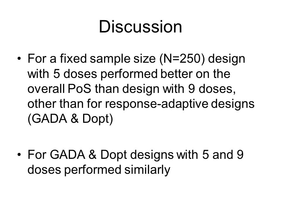 Discussion For a fixed sample size (N=250) design with 5 doses performed better on the overall PoS than design with 9 doses, other than for response-adaptive designs (GADA & Dopt) For GADA & Dopt designs with 5 and 9 doses performed similarly