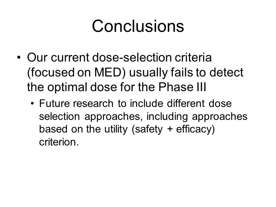 Conclusions Our current dose-selection criteria (focused on MED) usually fails to detect the optimal dose for the Phase III Future research to include different dose selection approaches, including approaches based on the utility (safety + efficacy) criterion.