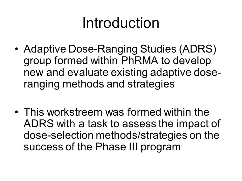 Introduction Adaptive Dose-Ranging Studies (ADRS) group formed within PhRMA to develop new and evaluate existing adaptive dose- ranging methods and strategies This workstreem was formed within the ADRS with a task to assess the impact of dose-selection methods/strategies on the success of the Phase III program