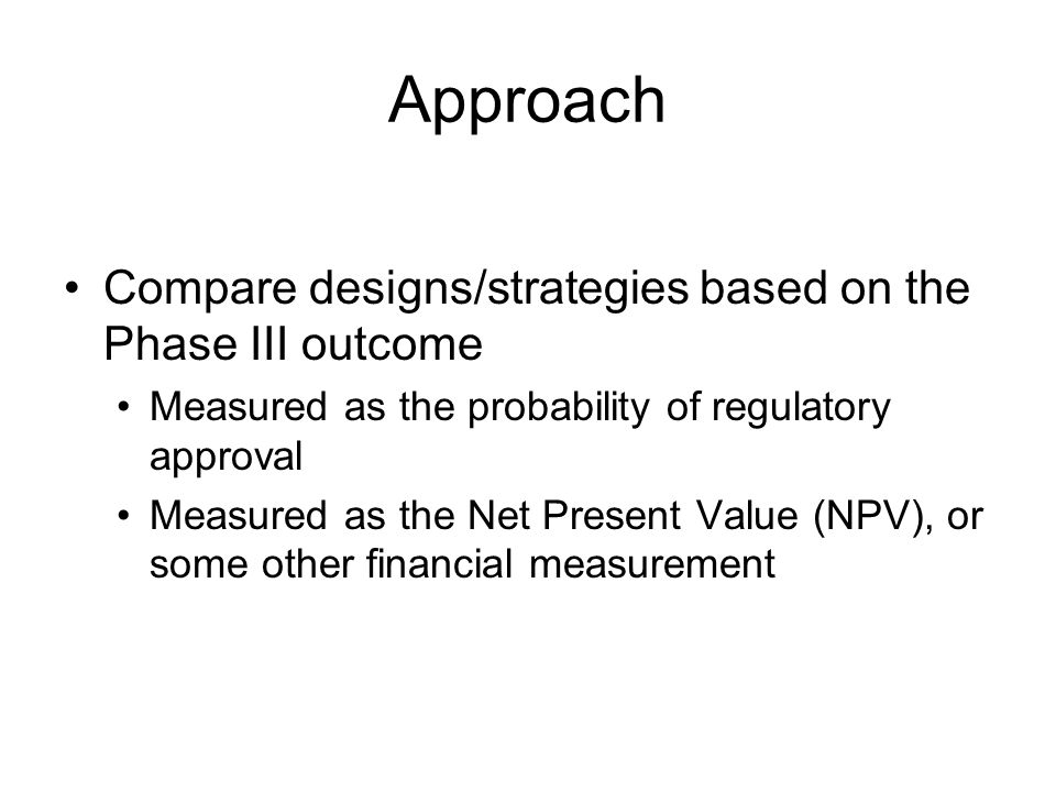 Approach Compare designs/strategies based on the Phase III outcome Measured as the probability of regulatory approval Measured as the Net Present Value (NPV), or some other financial measurement