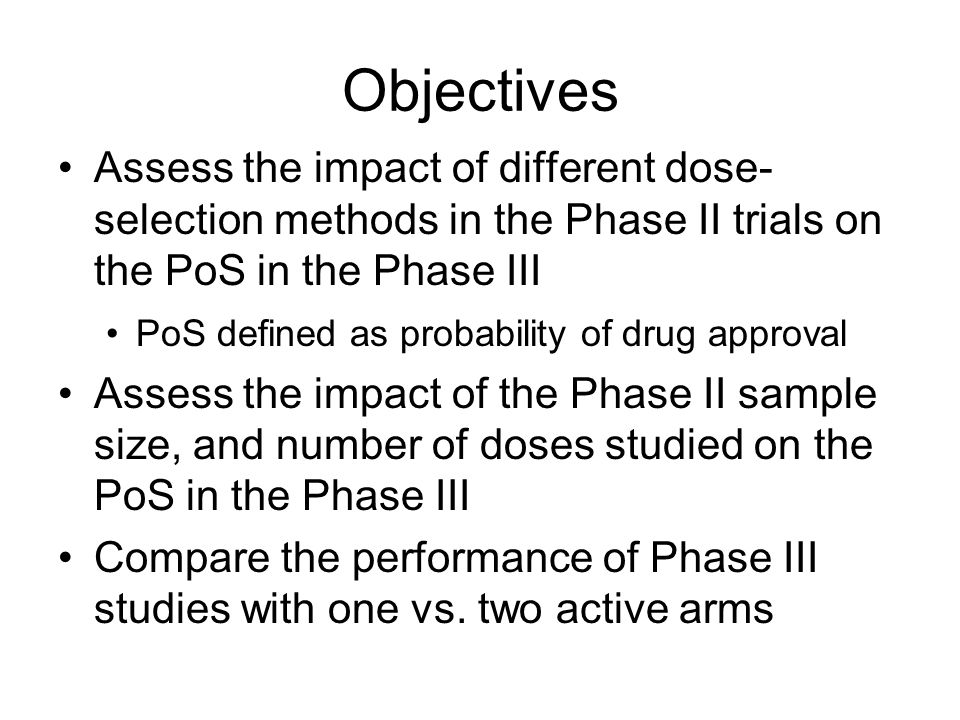 Objectives Assess the impact of different dose- selection methods in the Phase II trials on the PoS in the Phase III PoS defined as probability of drug approval Assess the impact of the Phase II sample size, and number of doses studied on the PoS in the Phase III Compare the performance of Phase III studies with one vs.