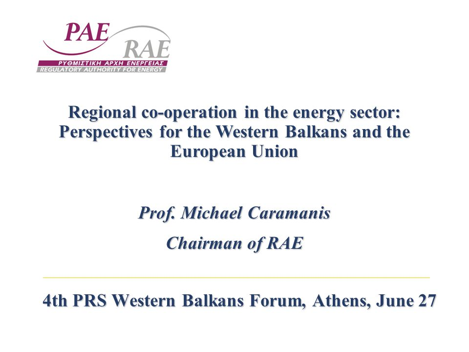 4th PRS Western Balkans Forum, Athens, June 27 Regional co-operation in the energy sector: Perspectives for the Western Balkans and the European Union Prof.