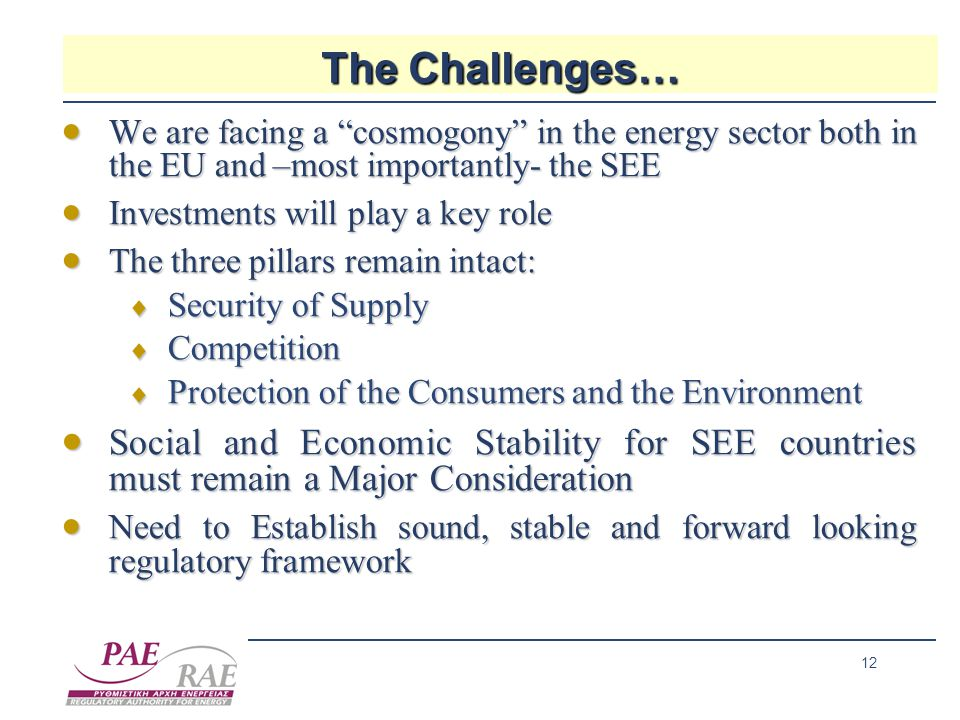 12 The Challenges…  We are facing a cosmogony in the energy sector both in the EU and –most importantly- the SEE  Investments will play a key role  The three pillars remain intact:  Security of Supply  Competition  Protection of the Consumers and the Environment  Social and Economic Stability for SEE countries must remain a Major Consideration  Need to Establish sound, stable and forward looking regulatory framework