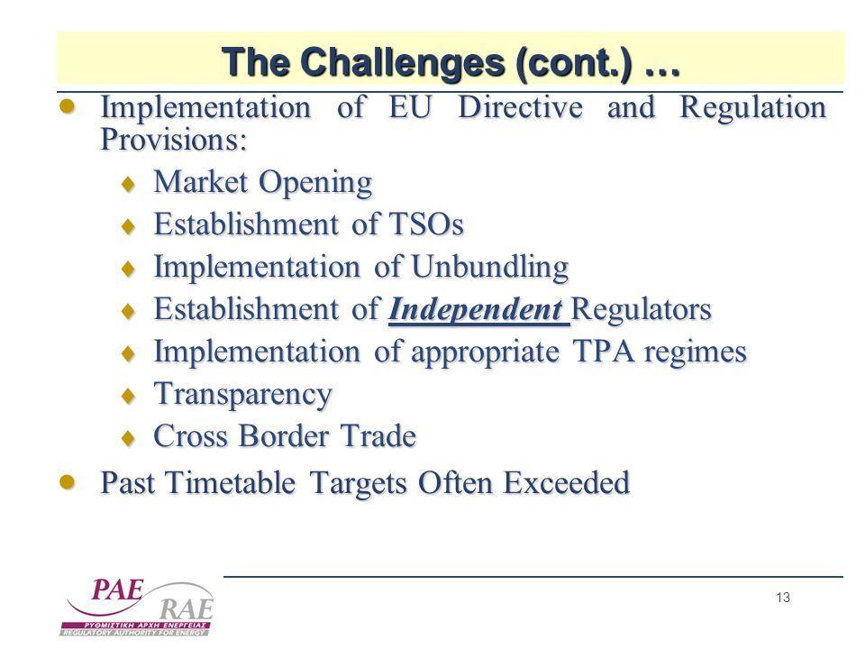 13 The Challenges (cont.) …  Implementation of EU Directive and Regulation Provisions:  Market Opening  Establishment of TSOs  Implementation of Unbundling  Establishment of Independent Regulators  Implementation of appropriate TPA regimes  Transparency  Cross Border Trade  Past Timetable Targets Often Exceeded