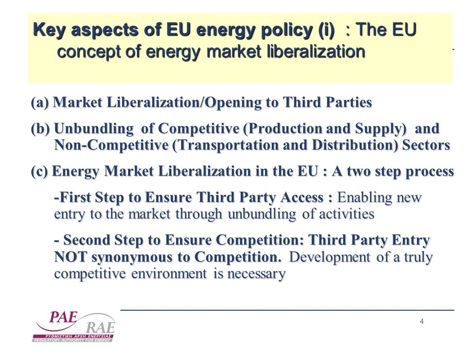 4 Key aspects of EU energy policy (i) : The EU concept of energy market liberalization Key aspects of EU energy policy (i) : The EU concept of energy market liberalization (a) Market Liberalization/Opening to Third Parties (b) Unbundling of Competitive (Production and Supply) and Non-Competitive (Transportation and Distribution) Sectors (c) Energy Market Liberalization in the EU : A two step process -First Step to Ensure Third Party Access : Enabling new entry to the market through unbundling of activities - Second Step to Ensure Competition: Third Party Entry NOT synonymous to Competition.