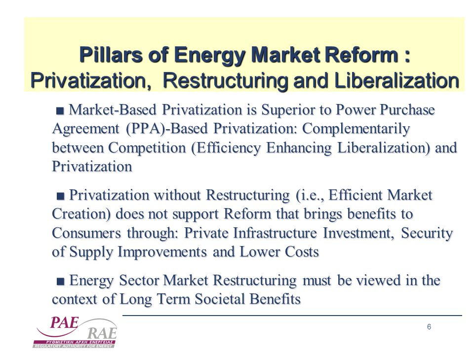 6 Pillars of Energy Market Reform : Privatization, Restructuring and Liberalization ■ Market-Based Privatization is Superior to Power Purchase Agreement (PPA)-Based Privatization: Complementarily between Competition (Efficiency Enhancing Liberalization) and Privatization ■ Market-Based Privatization is Superior to Power Purchase Agreement (PPA)-Based Privatization: Complementarily between Competition (Efficiency Enhancing Liberalization) and Privatization ■ Privatization without Restructuring (i.e., Efficient Market Creation) does not support Reform that brings benefits to Consumers through: Private Infrastructure Investment, Security of Supply Improvements and Lower Costs ■ Privatization without Restructuring (i.e., Efficient Market Creation) does not support Reform that brings benefits to Consumers through: Private Infrastructure Investment, Security of Supply Improvements and Lower Costs ■ Energy Sector Market Restructuring must be viewed in the context of Long Term Societal Benefits ■ Energy Sector Market Restructuring must be viewed in the context of Long Term Societal Benefits