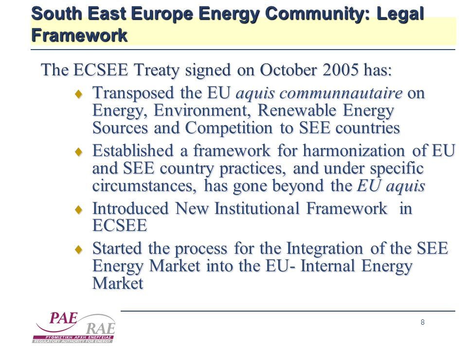 8 South East Europe Energy Community: Legal Framework The ECSEE Treaty signed on October 2005 has:  Transposed the EU aquis communnautaire on Energy, Environment, Renewable Energy Sources and Competition to SEE countries  Established a framework for harmonization of EU and SEE country practices, and under specific circumstances, has gone beyond the EU aquis  Introduced New Institutional Framework in ECSEE  Started the process for the Integration of the SEE Energy Market into the EU- Internal Energy Market
