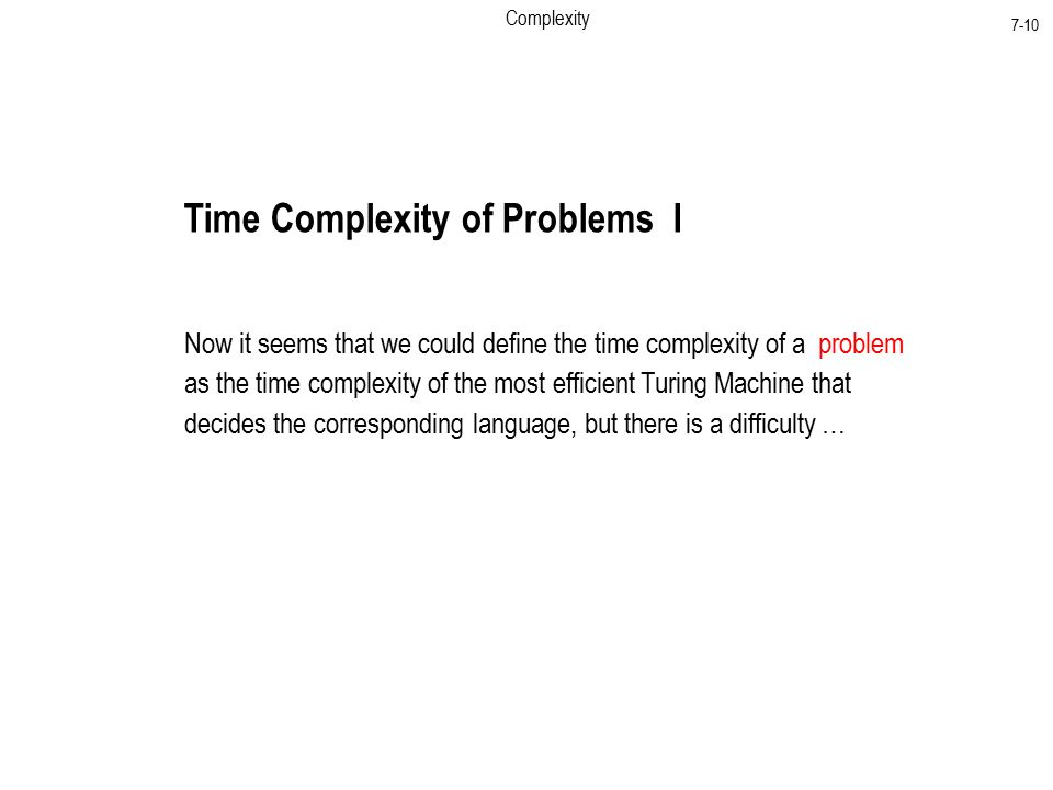 Complexity 7-10 Time Complexity of Problems I Now it seems that we could define the time complexity of a problem as the time complexity of the most efficient Turing Machine that decides the corresponding language, but there is a difficulty …