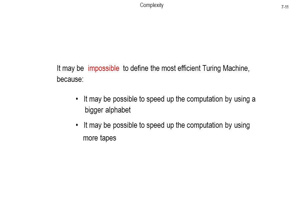Complexity 7-11 It may be impossible to define the most efficient Turing Machine, because: It may be possible to speed up the computation by using a bigger alphabet It may be possible to speed up the computation by using more tapes