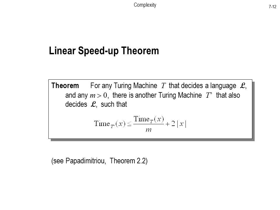 Complexity 7-12 Linear Speed-up Theorem Theorem For any Turing Machine T that decides a language L, and any m , there is another Turing Machine T' that also decides L, such that Theorem For any Turing Machine T that decides a language L, and any m , there is another Turing Machine T' that also decides L, such that (see Papadimitriou, Theorem 2.2)