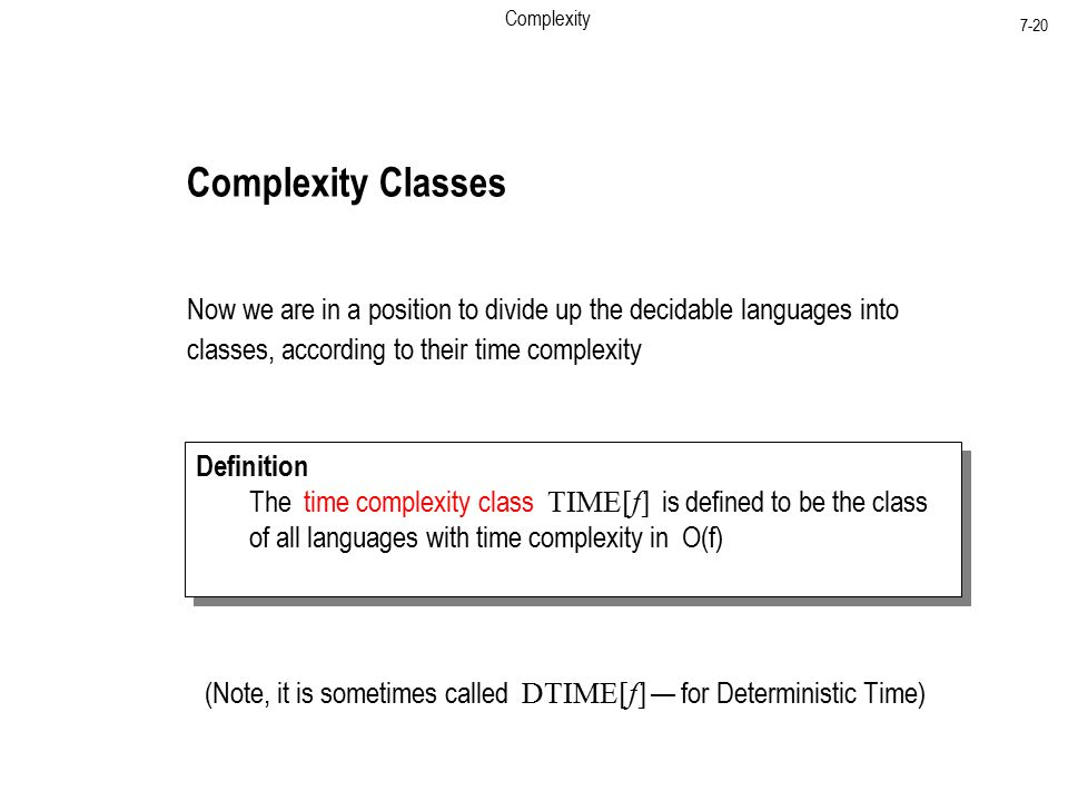Complexity 7-20 Complexity Classes Now we are in a position to divide up the decidable languages into classes, according to their time complexity Definition The time complexity class TIME[f] is defined to be the class of all languages with time complexity in O(f) Definition The time complexity class TIME[f] is defined to be the class of all languages with time complexity in O(f) (Note, it is sometimes called DTIME[f] — for Deterministic Time)