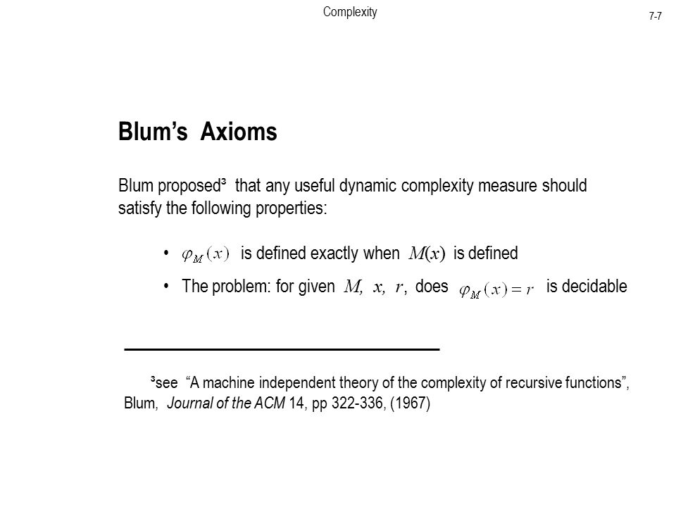Complexity 7-7 Blum's Axioms Blum proposed³ that any useful dynamic complexity measure should satisfy the following properties: ³see A machine independent theory of the complexity of recursive functions , Blum, Journal of the ACM 14, pp , (1967) is defined exactly when M(x) is defined The problem: for given M, x, r, does is decidable