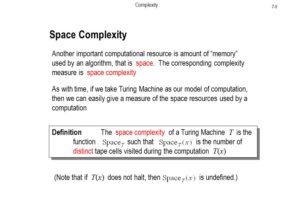 Complexity 7-9 Space Complexity Another important computational resource is amount of memory used by an algorithm, that is space.