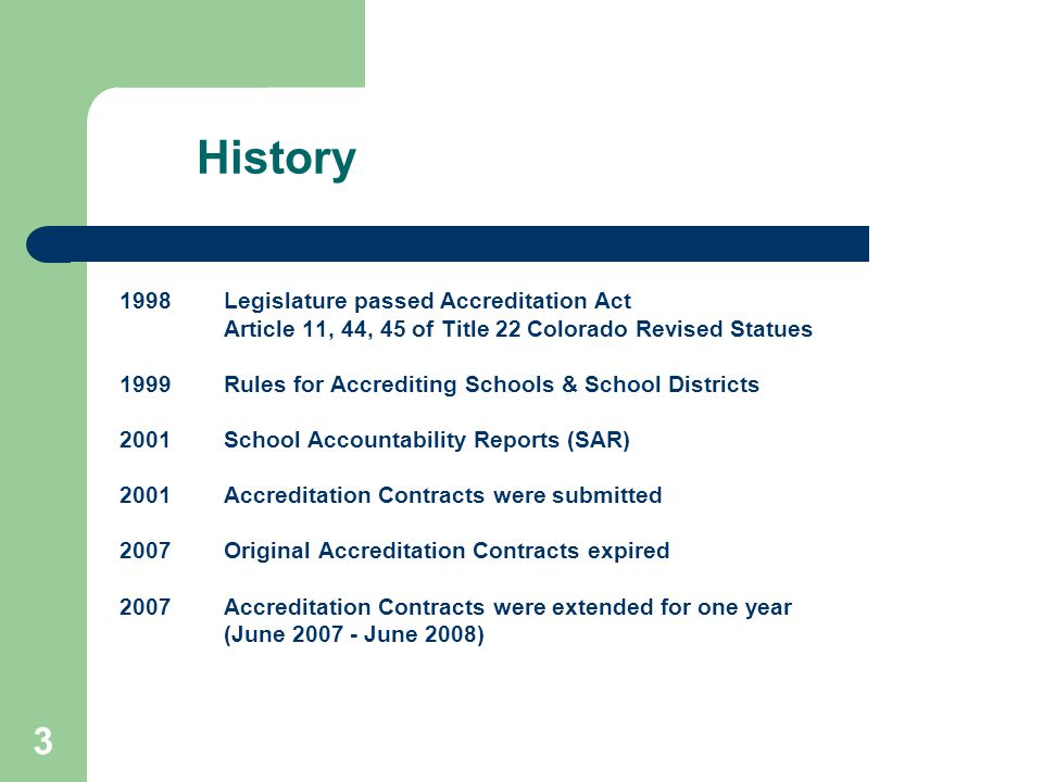 3 History 1998 Legislature passed Accreditation Act Article 11, 44, 45 of Title 22 Colorado Revised Statues 1999Rules for Accrediting Schools & School Districts 2001School Accountability Reports (SAR) 2001 Accreditation Contracts were submitted 2007 Original Accreditation Contracts expired 2007 Accreditation Contracts were extended for one year (June June 2008)