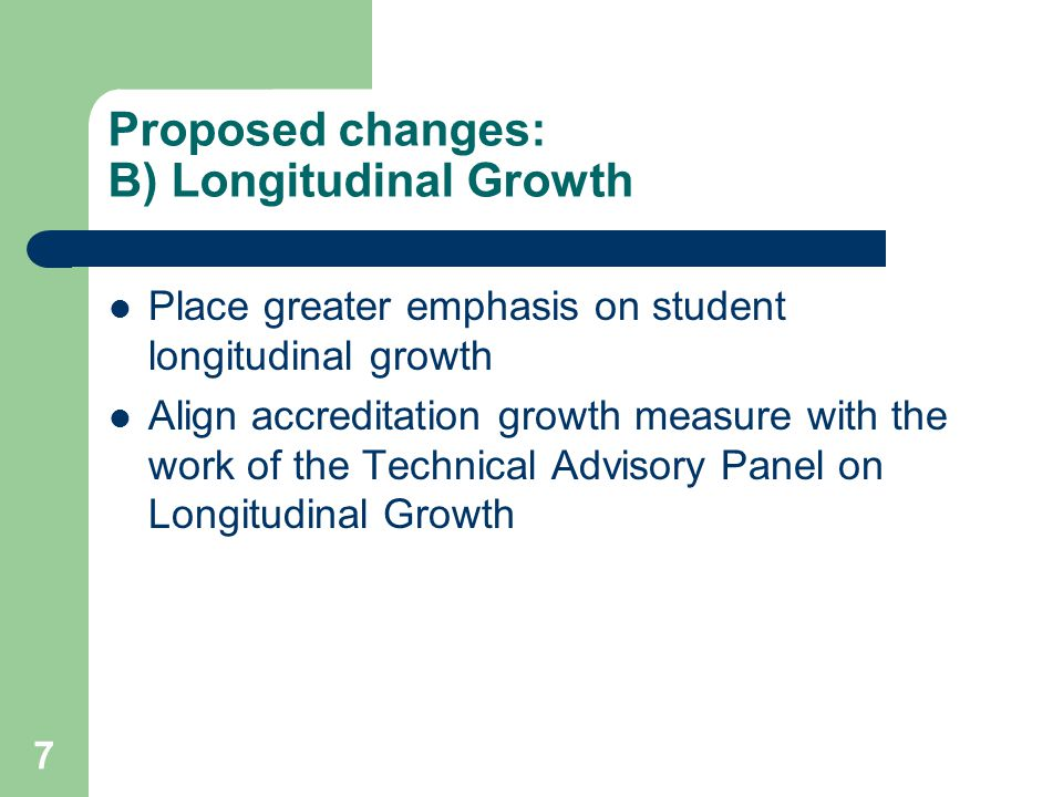 7 Proposed changes: B) Longitudinal Growth Place greater emphasis on student longitudinal growth Align accreditation growth measure with the work of the Technical Advisory Panel on Longitudinal Growth