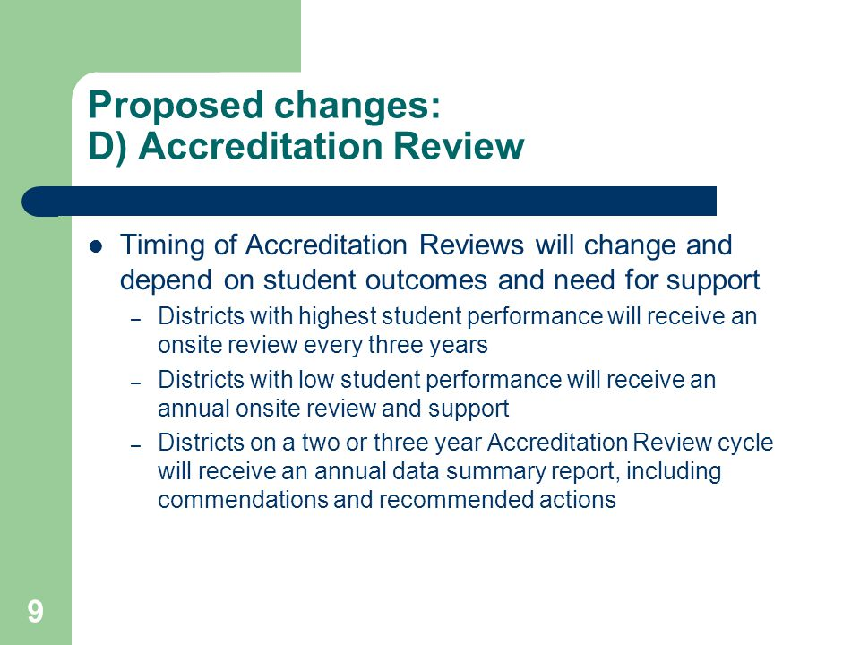 9 Proposed changes: D) Accreditation Review Timing of Accreditation Reviews will change and depend on student outcomes and need for support – Districts with highest student performance will receive an onsite review every three years – Districts with low student performance will receive an annual onsite review and support – Districts on a two or three year Accreditation Review cycle will receive an annual data summary report, including commendations and recommended actions