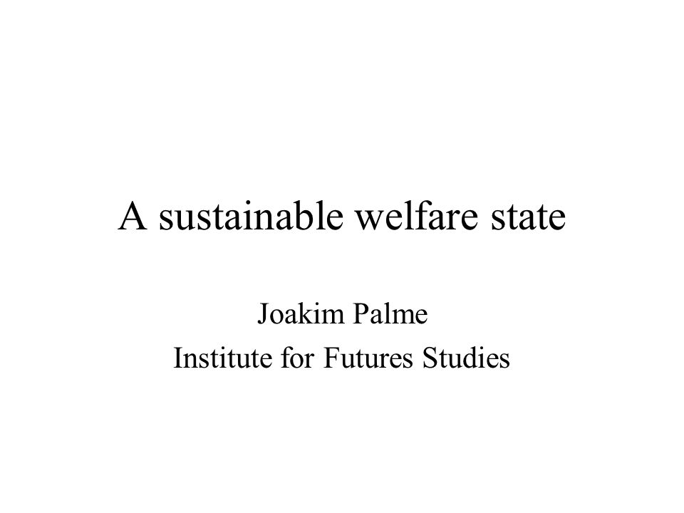 A sustainable welfare state Joakim Palme Institute for Futures Studies