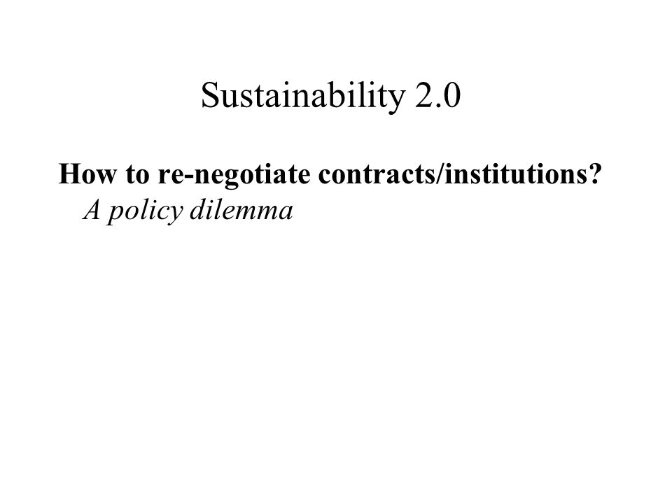 Sustainability 2.0 How to re-negotiate contracts/institutions A policy dilemma