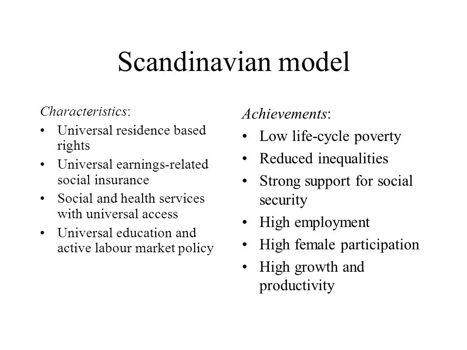 Scandinavian model Characteristics: Universal residence based rights Universal earnings-related social insurance Social and health services with universal access Universal education and active labour market policy Achievements: Low life-cycle poverty Reduced inequalities Strong support for social security High employment High female participation High growth and productivity