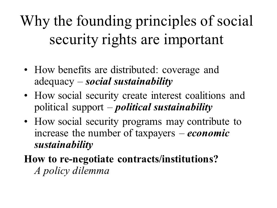 Why the founding principles of social security rights are important How benefits are distributed: coverage and adequacy – social sustainability How social security create interest coalitions and political support – political sustainability How social security programs may contribute to increase the number of taxpayers – economic sustainability How to re-negotiate contracts/institutions.
