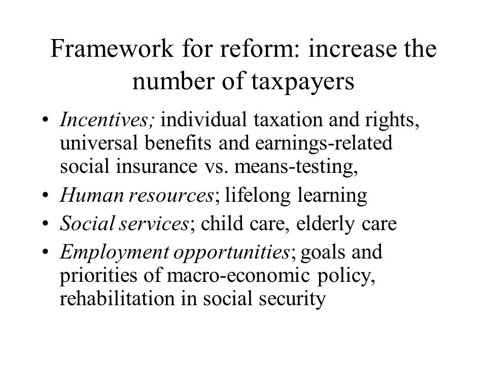 Framework for reform: increase the number of taxpayers Incentives; individual taxation and rights, universal benefits and earnings-related social insurance vs.