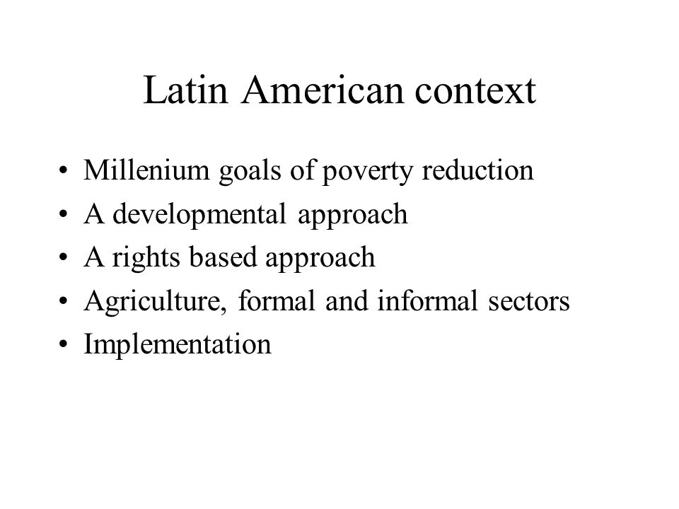 Latin American context Millenium goals of poverty reduction A developmental approach A rights based approach Agriculture, formal and informal sectors Implementation