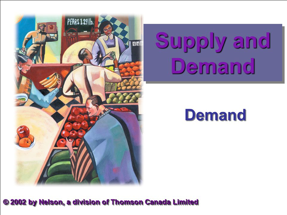 Demand © 2002 by Nelson, a division of Thomson Canada Limited Supply and Demand