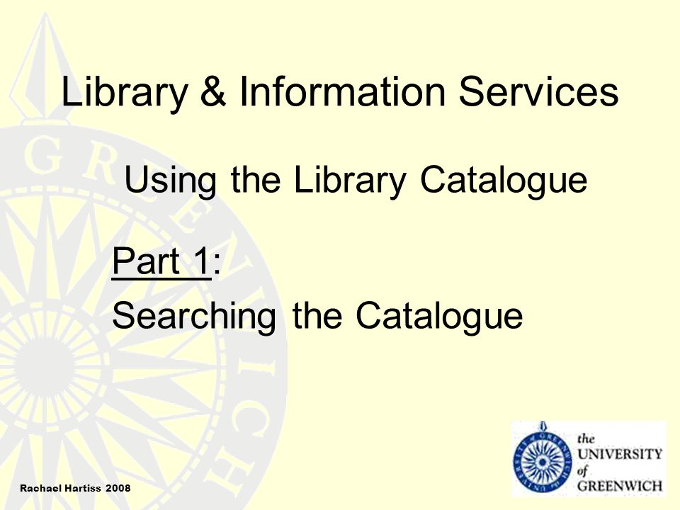 Library & Information Services Using the Library Catalogue Part 1: Searching the Catalogue Rachael Hartiss 2008